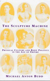 The Sculpture Machine  Physical Culture and Body Politics in the Age of Empire by Budd, Michael Anton - 1997
