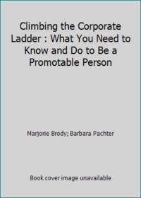 Climbing the Corporate Ladder : What You Need to Know and Do to Be a Promotable Person