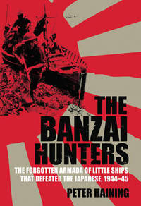 The Banzai Hunters: The Small Boat Operations That Defeated the Japanese, 1944-45
