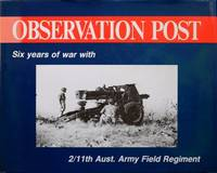Observation post : six years of war with the 2/11th Aust. Army Field Regiment