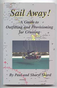 SAIL AWAY!  A GUIDE TO OUTFITTING AND PROVISIONING FOR CRUISING.