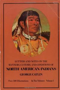 Manners, Customs, and Conditions of the North American Indians, Volume I: v. 1 (Native American)