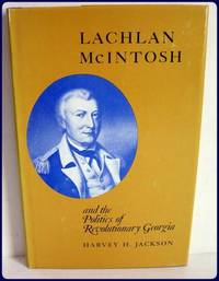 LACHLAN McINTOSH AND THE POLITICS OF REVOLUTIONARY GEORGIA.