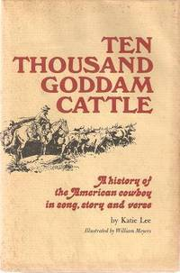 TEN THOUSAND GODDAM CATTLE:; A History of the American Cowboy in Song, Story and Verse