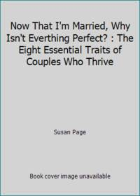 Now That I'm Married, Why Isn't Everthing Perfect? : The Eight Essential Traits of Couples Who Thrive by Susan Page - 1994