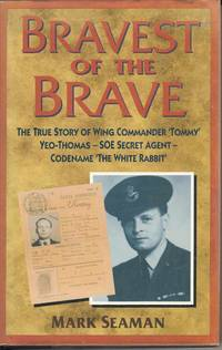Bravest of the Brave.  The True Story of Wing Commander 'Tommy' Yeo-Thomas - SOE Secret Agent Codename 'The White Rabbit'