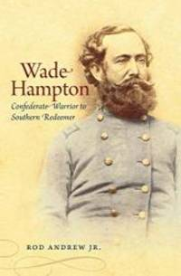 Wade Hampton: Confederate Warrior to Southern Redeemer (Civil War America)