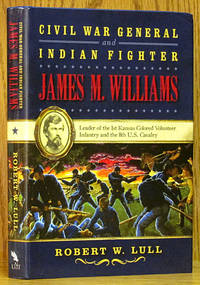 Civil War General and Indian Fighter James M. Williams: Leader of the 1st Kansas Colored Volunteer Infantry & the 8th U.S. Cavalry
