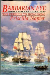 Barbarian Eye: Lord Napier in China, 1834, the Prelude to Hong Kong