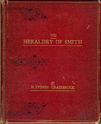 The Heraldry of Smith, Being a Collection of the Arms Borne by, or Attributed to, Most Families of That Surname in Great Britain Ireland and Germany,  [ A Booke of Ye Armes of Most Houses of Ye Smithes in England and Germanie. ]