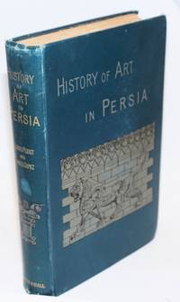 History of Art in Persia, from the French of Georges Perrot and Charles Chipiez, illustrated with two hundred and fifty-four engravings in the text, and twelve steel and coloured plates