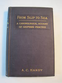 From Slip to Sea, A Chronological Account of the Construction of Merchant Ships from the Laying of the Keel Plate to the Trial Trip, with Over 154 Sketches and Illustrations