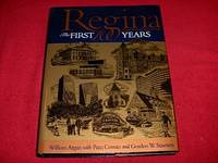 Regina : The First 100 Years : Regina's Cornerstones The History of Regina Told through Its Buildings and Monuments