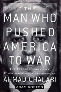 The Man Who Pushed America to War: The Extraordinary Life, Adventures and Obsessions of Ahmad Chalabi