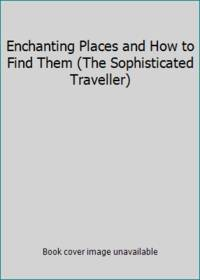 Enchanting Places and How to Find Them (The Sophisticated Traveller)