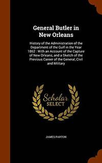 General Butler in New Orleans. History of the Administration of the Department of the Gulf in the Year 1862: With an Account of the Capture of New Orleans  and a Sketch of the Previous Career of the General  Civil and Military