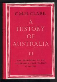 A HISTORY OF AUSTRALIA, The Beginning of an Australian Civilization, 1824  - 1851 by Clark, C.M.H - 1980