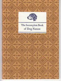 image of The Incomplete Book of Dog Names.  A Collection From Actual Creatures Now Living, Either in Flesh or In Memory
