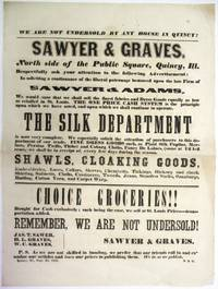 WE ARE NOT UNDERSOLD BY ANY HOUSE IN QUINCY!| SAWYER & GRAVES. NORTH SIDE OF THE PUBLIC SQUARE, QUINCY, ILL. RESPECTFULLY ASK YOUR ATTENTION TO THE FOLLOWING ADVERTISEMENT: IN SOLICITING A CONTINUANCE OF THE LIBERAL PATRONAGE BESTOWED UPON THE LATE FIRM OF SAWYER & ADAMS, WE WOULD STATE THAT WE SHALL SELL THE FINEST FABRICS AND DRESS GOODS EQUALLY AS LOW AS RETAILED IN ST. LOUIS. THE ONE PRICE CASH SYSTEM IS THE PRINCIPLE UPON WHICH WE HAVE ACTED, AND UPON WHICH WE SHALL CONTINUE TO OPERATE. THE SILK DEPARTMENT IS NOW VERY COMPLETE.... FINE DRESS GOODS SUCH AS PLAID SILK POPLINS, MERINOS, PERSIAN TWILLS, THIBET AND COBURG CLOTHS, FANCY DE LAINES... SHAWLS, CLOAKING GOODS, EMBROIDERIES, LACES, COLLARS... CHOICE GROCERIES!!... BOUGHT FOR CASH EXCLUSIVELY; SUCH BEING THE CASE, WE SELL AT ST. LOUIS PRICES... REMEMBER, WE ARE NOT UNDERSOLD!| JAS. T. SAWER [sic],  H.L. GRAVES, W.C. GRAVES... QUINCY, ILL., SEPT. 28, 1855