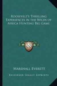 image of Roosevelt's Thrilling Experiences in the Wilds of Africa Hunting Big Game