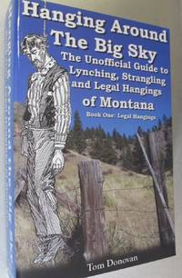 Hanging Around the Big Sky: The Unofficial Guide to Lynching, Strangling and Legal Hangings of Montana; Book One: Legal Hangings