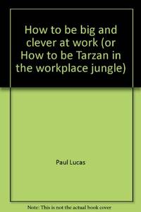 How to be big and clever at work (or How to be Tarzan in the workplace jungle) by Paul Lucas