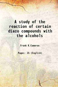A study of the reaction of certain diazo compounds with the alcohols 1894 [Hardcover]