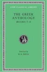The Greek Anthology: Greek Anthology, Volume II: Book 7: Sepulchral Epigrams. Book 8: The...