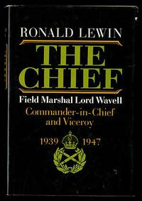 The Chief: Field Marshal Lord Wavell, Commander-in-Chief and Viceroy 1939-1947
