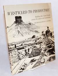 Westward to Promontory; building the Union Pacific across the plains and mountains; a pictorial documentary