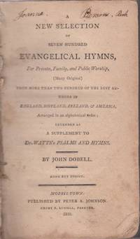 A New Selection of Seven Hundred Evangelical Hymns...; for Private, Family, and Public Worship, (Many Original) Frpm More Than Two Hundred of the Best Authros in England, Scotland, Ireland, & America..