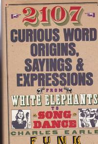 image of 2107 Curious Word Origins, Sayings and Expressions From White Elephants to  a Song & Dance, a Hog on Ice, Thereby Hangs a Tale, Heavens to Betsy!  Horsefeathers