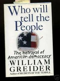 Who Will Tell the People ? : The Betrayal of American Democracy  [Critical / Practical Study ; Review ; Reference ; Biographical ; Detailed in Depth Research ; Practice and Process Explained, American Politics]