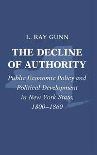 image of The Decline of Authority : Public Economic Policy and Political Development in New York State, 1800-1860