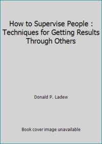 How to Supervise People : Techniques for Getting Results Through Others