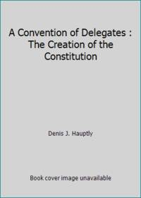 A Convention of Delegates : The Creation of the Constitution