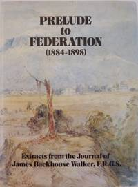 Prelude to Federation (1884-1898).  Extracts from the journal of James Backhouse Walker,...