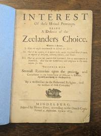 The Interest Of these United Provinces. Being a Defence of the Zeelanders Choice. Wherein is shewne, I. That we ought unanimously to defend our selves. II. That if we cannot, it is better to be under England than France, in regard of Religion, Liberty...