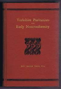 Yorkshire Puritanism and Early Nonconformity, Illustrated by the Lives of the Ejected Ministers, 1660 and 1662
