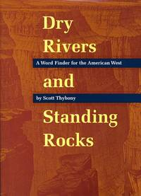 Dry Rivers and Standing Rocks : A Word Finder for the American West by  Scott Thybony - Paperback - First Edition - 2000 - from M Hofferber Books and Biblio.com