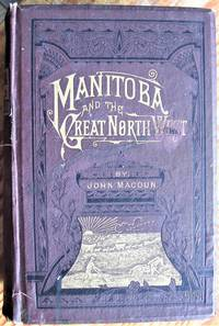 image of Manitoba and the Great North-West; the Field for Investment; the Home of the Emigrant, Being a Full and Complete History of the Country.