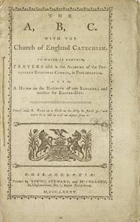 The A, B, C. With the Church of England Catechism. To which is annexed, Prayers used in the Academy of the Protestant Episcopal Church, in Philadelphia. Also, A Hymn on the Nativity of our Saviour; and another for Easter-Day