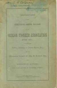 Transactions of the Nineteenth Annual Reunion of the Oregon Pioneer  Association for 1891, Containing the Annual Address by Lydell Baker, Esq.  , and the Occasional Address, by Geo. H. Burnett, Esq. with Biographical  Sketches....