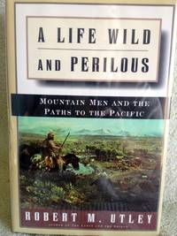 A Life Wild and Perilous: Mountain Men and the Paths to the Pacific