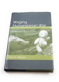 Waging Humanitarian War: The Ethics, Law, and Politics of Humanitarian Intervention by  Eric A Heinze - Hardcover - 2009-01-22 - from Third Person Books (SKU: C1WHW)