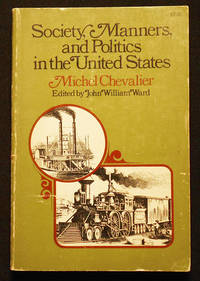 Society, Manners, and Politics in the United States: Letters on North America by Michel Chevalier; Edited and with an Introduction by John William Ward