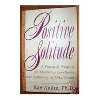 POSITIVE SOLITUDE:  A Practical Program for Mastering Loneliness &  Achieving Self-Fulfillment