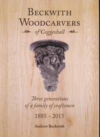 Beckwith Woodcarvers of Coggeshall. Three Generations of a Family of Craftsmen 1885-2015