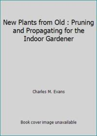 New Plants from Old : Pruning and Propagating for the Indoor Gardener