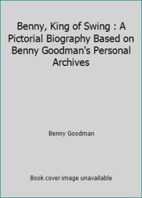 Benny, King of Swing : A Pictorial Biography Based on Benny Goodman's Personal Archives
